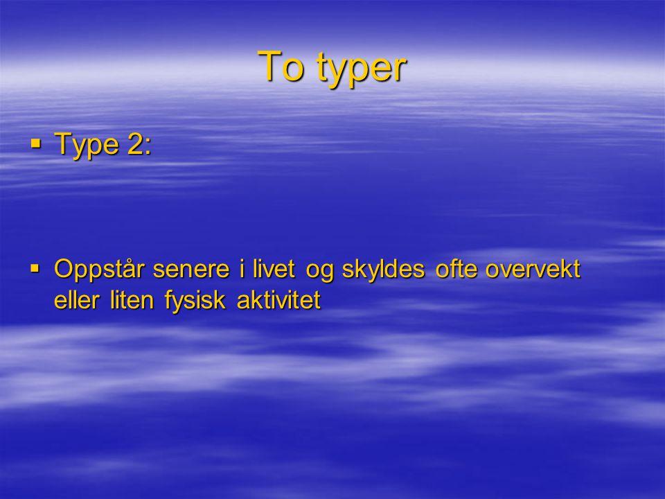 To typer  Type 2:  Oppstår senere i livet og skyldes ofte overvekt eller liten fysisk aktivitet