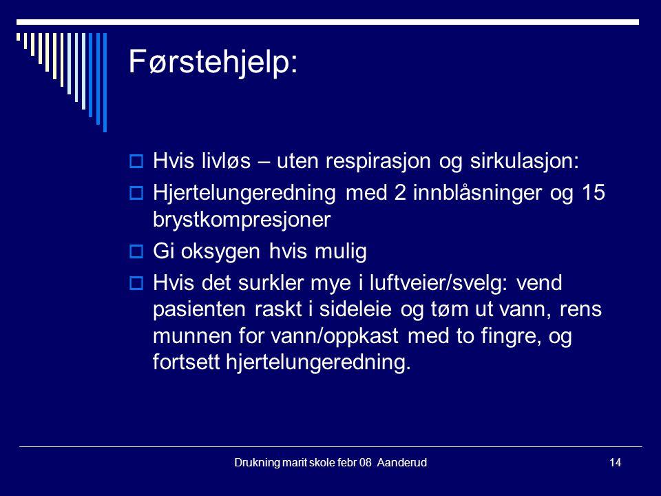 Drukning marit skole febr 08 Aanderud14 Førstehjelp:  Hvis livløs – uten respirasjon og sirkulasjon:  Hjertelungeredning med 2 innblåsninger og 15 b