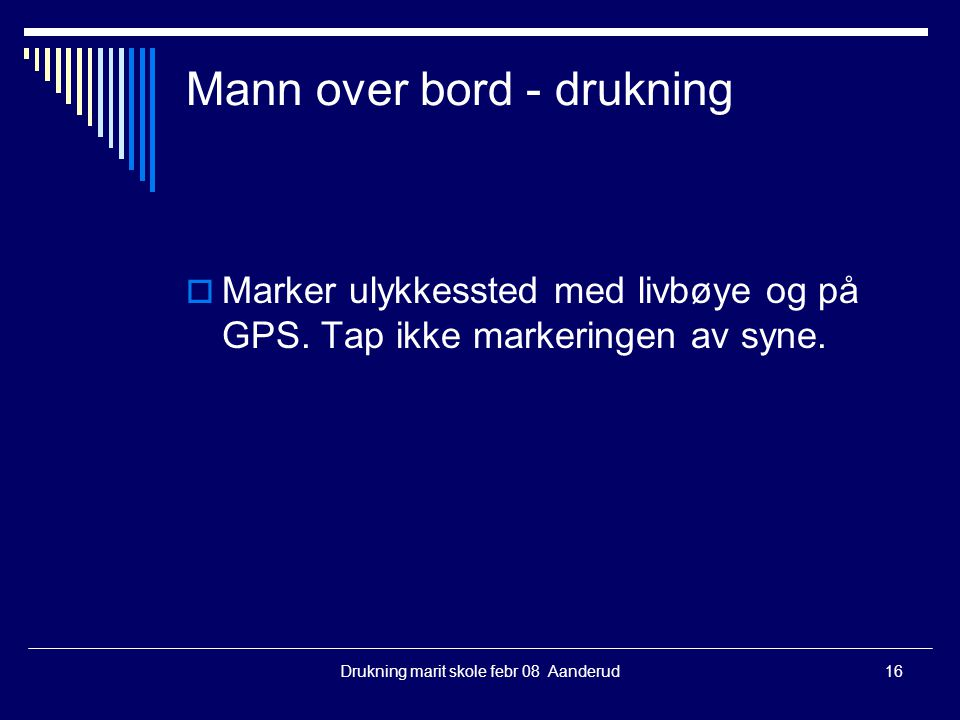 Drukning marit skole febr 08 Aanderud16 Mann over bord - drukning  Marker ulykkessted med livbøye og på GPS. Tap ikke markeringen av syne.