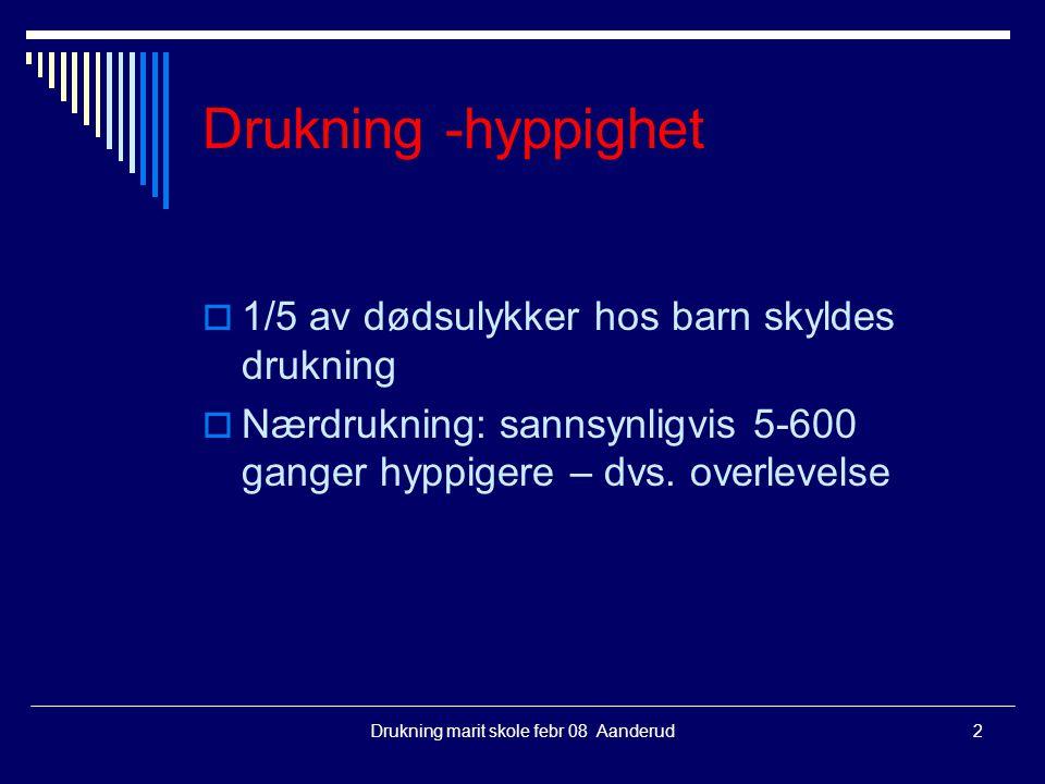 Drukning marit skole febr 08 Aanderud2 Drukning -hyppighet  1/5 av dødsulykker hos barn skyldes drukning  Nærdrukning: sannsynligvis 5-600 ganger hy