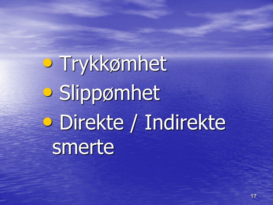 17 Trykkømhet Trykkømhet Slippømhet Slippømhet Direkte / Indirekte smerte Direkte / Indirekte smerte