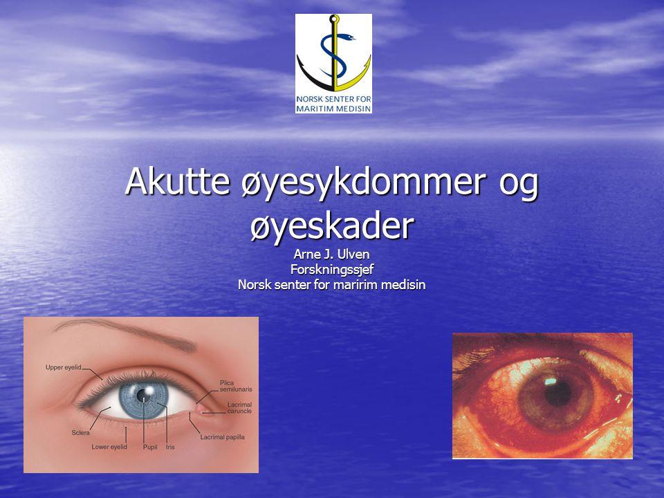 Akutte øyesykdommer og øyeskader Arne J. Ulven Forskningssjef Norsk senter for maririm medisin