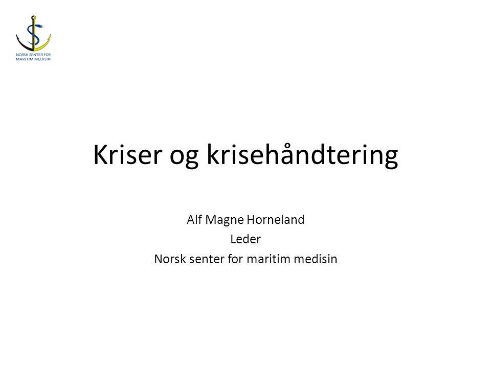 Kriser og krisehåndtering Alf Magne Horneland Leder Norsk senter for maritim medisin