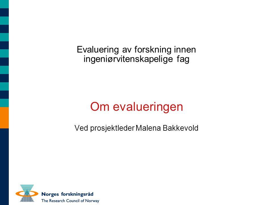 Evaluering av forskning innen ingeniørvitenskapelige fag Om evalueringen Ved prosjektleder Malena Bakkevold