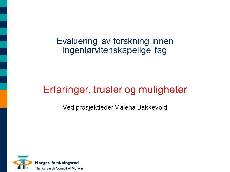 Evaluering av forskning innen ingeniørvitenskapelige fag Erfaringer, trusler og muligheter Ved prosjektleder Malena Bakkevold