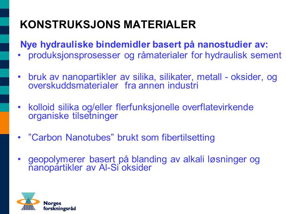 KONSTRUKSJONS MATERIALER Nye hydrauliske bindemidler basert på nanostudier av: produksjonsprosesser og råmaterialer for hydraulisk sement bruk av nanopartikler av silika, silikater, metall - oksider, og overskuddsmaterialer fra annen industri kolloid silika og/eller flerfunksjonelle overflatevirkende organiske tilsetninger Carbon Nanotubes brukt som fibertilsetting geopolymerer basert på blanding av alkali løsninger og nanopartikler av Al-Si oksider