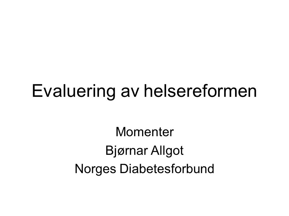 Evaluering av helsereformen Momenter Bjørnar Allgot Norges Diabetesforbund