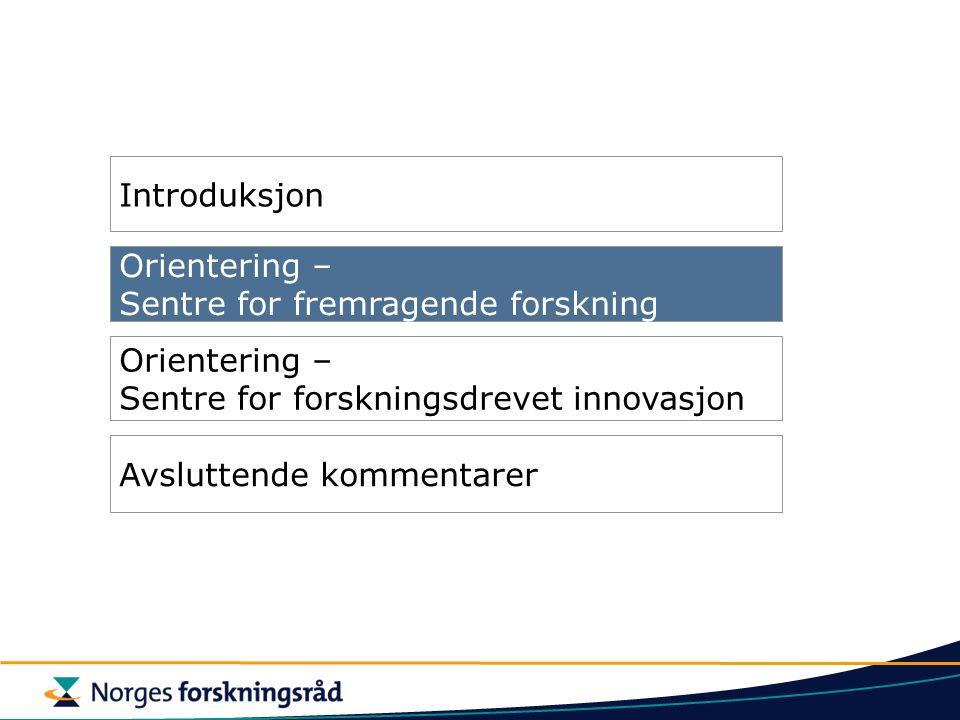 Orientering – Sentre for fremragende forskning Orientering – Sentre for forskningsdrevet innovasjon Introduksjon Avsluttende kommentarer