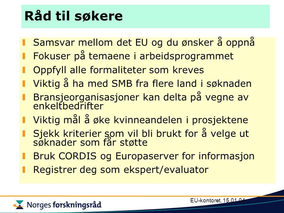 EU-kontoret, 15.01.04 Råd til søkere Samsvar mellom det EU og du ønsker å oppnå Fokuser på temaene i arbeidsprogrammet Oppfyll alle formaliteter som kreves Viktig å ha med SMB fra flere land i søknaden Bransjeorganisasjoner kan delta på vegne av enkeltbedrifter Viktig mål å øke kvinneandelen i prosjektene Sjekk kriterier som vil bli brukt for å velge ut søknader som får støtte Bruk CORDIS og Europaserver for informasjon Registrer deg som ekspert/evaluator