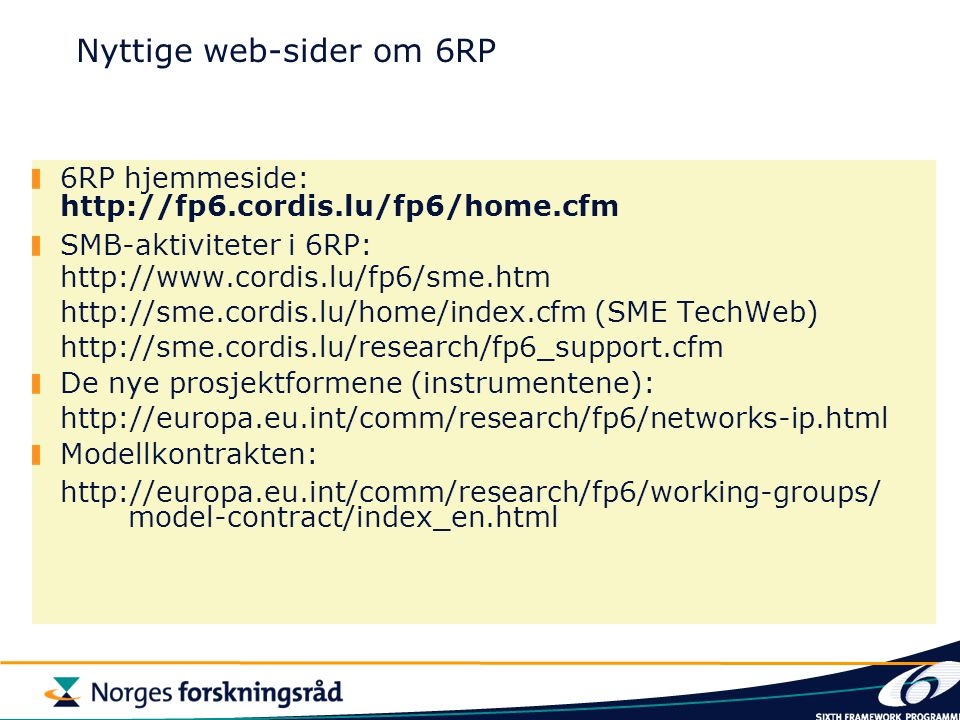 Nyttige web-sider om 6RP 6RP hjemmeside: http://fp6.cordis.lu/fp6/home.cfm SMB-aktiviteter i 6RP: http://www.cordis.lu/fp6/sme.htm http://sme.cordis.lu/home/index.cfm (SME TechWeb) http://sme.cordis.lu/research/fp6_support.cfm De nye prosjektformene (instrumentene): http://europa.eu.int/comm/research/fp6/networks-ip.html Modellkontrakten: http://europa.eu.int/comm/research/fp6/working-groups/ model-contract/index_en.html