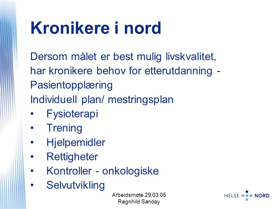 Arbeidsmøte 29.03.05 Ragnhild Sandøy 10 Kronikere i nord Dersom målet er best mulig livskvalitet, har kronikere behov for etterutdanning - Pasientopplæring Individuell plan/ mestringsplan Fysioterapi Trening Hjelpemidler Rettigheter Kontroller - onkologiske Selvutvikling