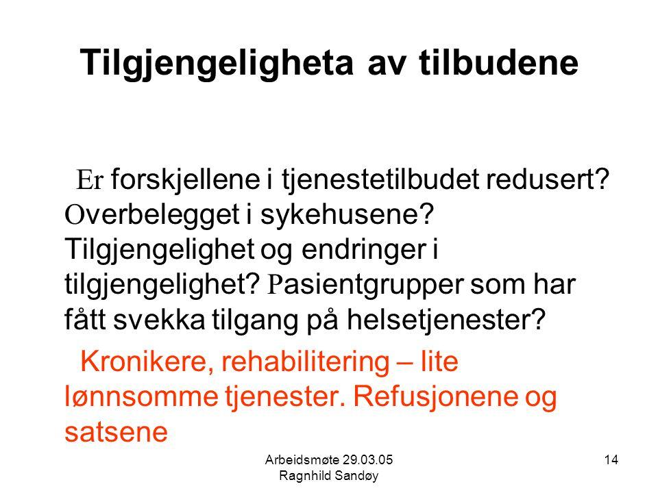 Arbeidsmøte 29.03.05 Ragnhild Sandøy 14 Tilgjengeligheta av tilbudene Er forskjellene i tjenestetilbudet redusert? O verbelegget i sykehusene? Tilgjen