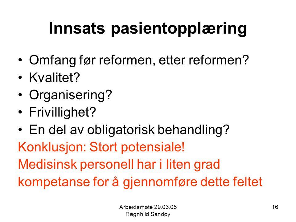 Arbeidsmøte 29.03.05 Ragnhild Sandøy 16 Innsats pasientopplæring Omfang før reformen, etter reformen? Kvalitet? Organisering? Frivillighet? En del av