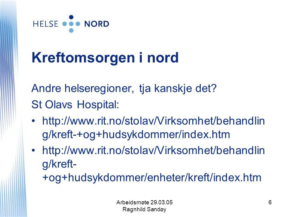 Arbeidsmøte 29.03.05 Ragnhild Sandøy 6 Kreftomsorgen i nord Andre helseregioner, tja kanskje det? St Olavs Hospital: http://www.rit.no/stolav/Virksomh