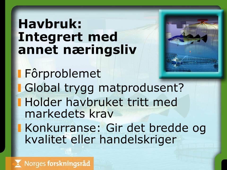Havbruk: Integrert med annet næringsliv Fôrproblemet Global trygg matprodusent? Holder havbruket tritt med markedets krav Konkurranse: Gir det bredde
