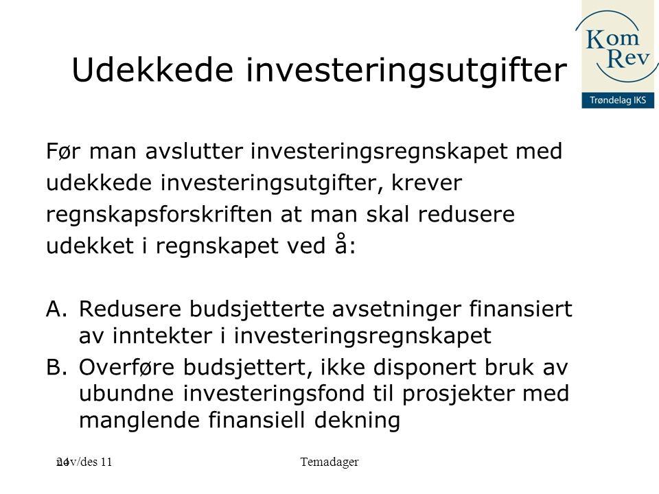 24 Udekkede investeringsutgifter Før man avslutter investeringsregnskapet med udekkede investeringsutgifter, krever regnskapsforskriften at man skal redusere udekket i regnskapet ved å: A.Redusere budsjetterte avsetninger finansiert av inntekter i investeringsregnskapet B.Overføre budsjettert, ikke disponert bruk av ubundne investeringsfond til prosjekter med manglende finansiell dekning nov/des 11Temadager