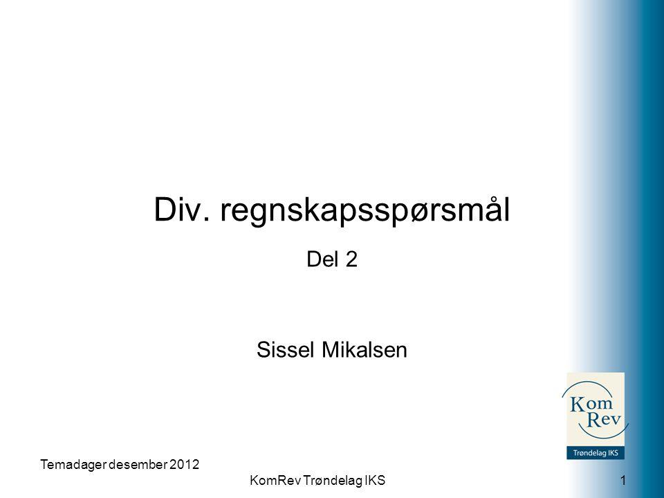 KomRev Trøndelag IKS Div. regnskapsspørsmål Del 2 Sissel Mikalsen Temadager desember 2012 1