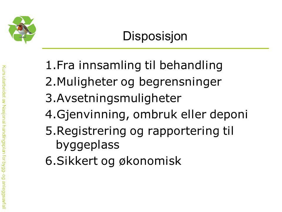 Kurs utarbeidet av Nasjonal handlingsplan for bygg- og anleggsavfall Disposisjon 1.Fra innsamling til behandling 2.Muligheter og begrensninger 3.Avsetningsmuligheter 4.Gjenvinning, ombruk eller deponi 5.Registrering og rapportering til byggeplass 6.Sikkert og økonomisk