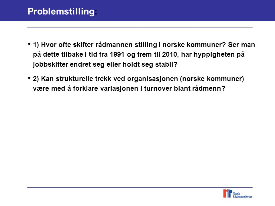 Problemstilling: 1) Hvor ofte skifter rådmannen stilling i norske kommuner? Ser man på dette tilbake i tid fra 1991 og frem til 2010, har hyppigheten