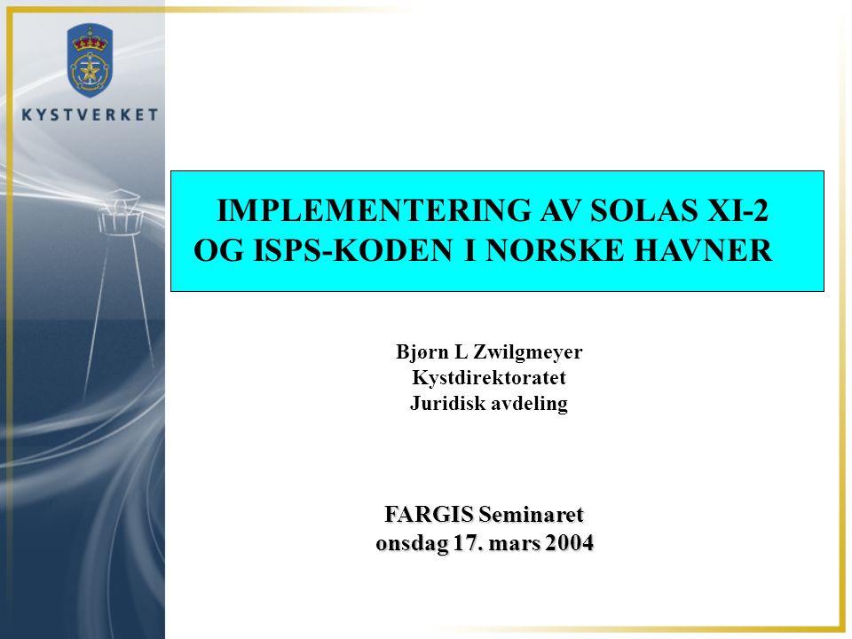 FARGIS Seminaret onsdag 17. mars 2004 IMPLEMENTERING AV SOLAS XI-2 OG ISPS-KODEN I NORSKE HAVNER Bjørn L Zwilgmeyer Kystdirektoratet Juridisk avdeling