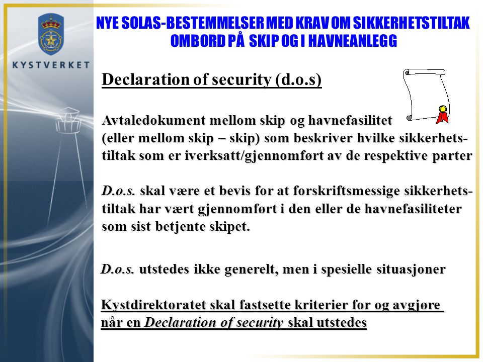 Declaration of security (d.o.s) Avtaledokument mellom skip og havnefasilitet (eller mellom skip – skip) som beskriver hvilke sikkerhets- tiltak som er