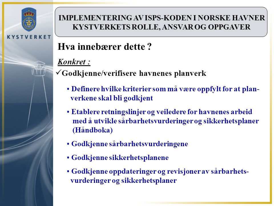 IMPLEMENTERING AV ISPS-KODEN I NORSKE HAVNER KYSTVERKETS ROLLE, ANSVAR OG OPPGAVER Definere hvilke kriterier som må være oppfylt for at plan- verkene