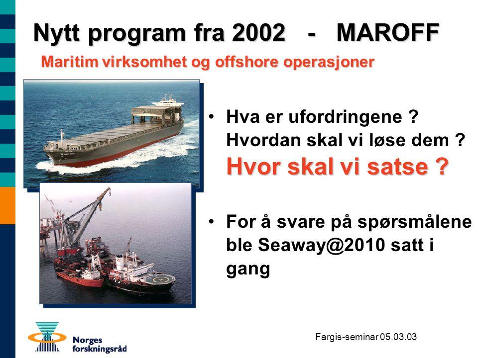 Fargis-seminar 05.03.03 Nytt program fra 2002 - MAROFF Hvor skal vi satse ?Hva er ufordringene ? Hvordan skal vi løse dem ? Hvor skal vi satse ? For å