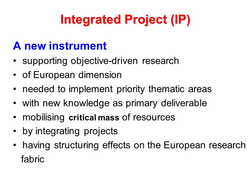 Integrated Project (IP) A new instrument supporting objective-driven research of European dimension needed to implement priority thematic areas with new knowledge as primary deliverable mobilising critical mass of resources by integrating projects having structuring effects on the European research fabric