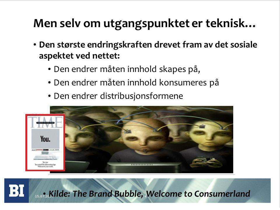 15.07.20144 Men selv om utgangspunktet er teknisk… Den største endringskraften drevet fram av det sosiale aspektet ved nettet: Den endrer måten innhold skapes på, Den endrer måten innhold konsumeres på Den endrer distribusjonsformene Kilde: The Brand Bubble, Welcome to Consumerland