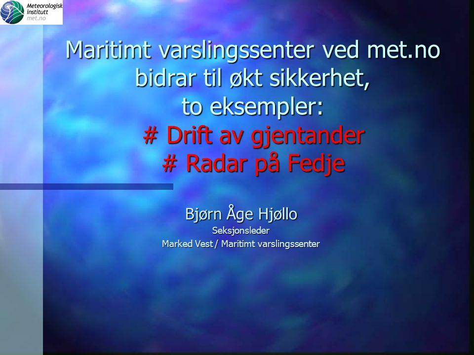 Maritimt varslingssenter ved met.no bidrar til økt sikkerhet, to eksempler: # Drift av gjentander # Radar på Fedje Bjørn Åge Hjøllo Seksjonsleder Mark