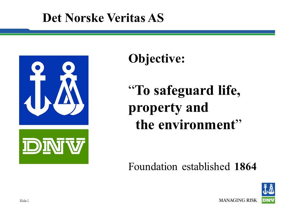 "Slide 1 Objective: ""To safeguard life, property and the environment"" Foundation established 1864 Det Norske Veritas AS"
