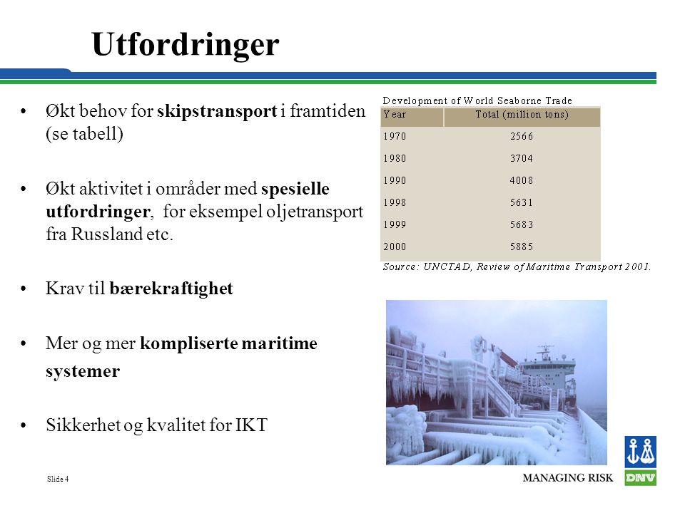 Slide 4 Utfordringer Økt behov for skipstransport i framtiden (se tabell) Økt aktivitet i områder med spesielle utfordringer, for eksempel oljetransport fra Russland etc.