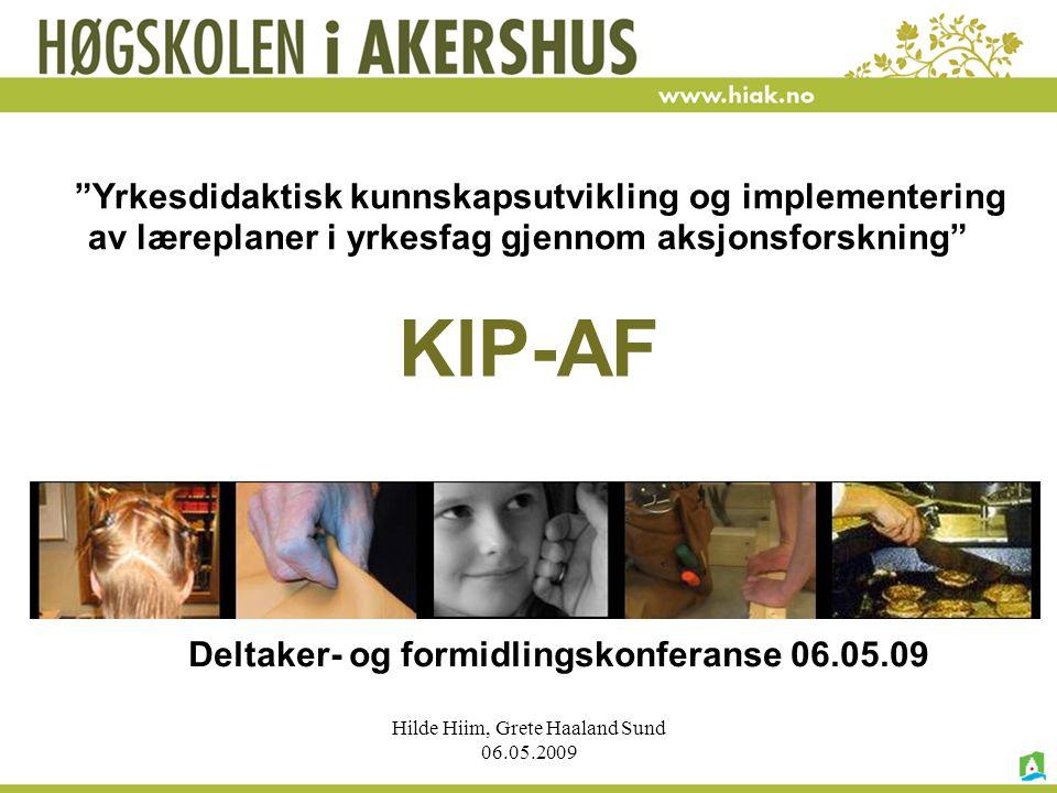 """Hilde Hiim, Grete Haaland Sund 06.05.2009 KIP-AF """"Yrkesdidaktisk kunnskapsutvikling og implementering av læreplaner i yrkesfag gjennom aksjonsforsknin"""