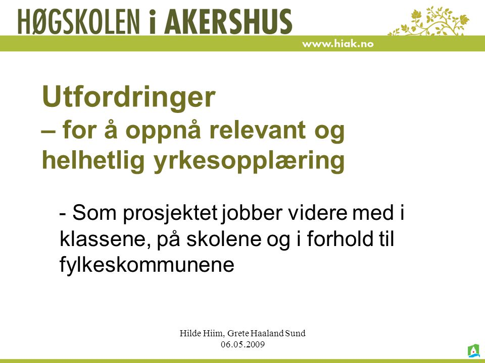 Hilde Hiim, Grete Haaland Sund 06.05.2009 Utfordringer – for å oppnå relevant og helhetlig yrkesopplæring - Som prosjektet jobber videre med i klassen