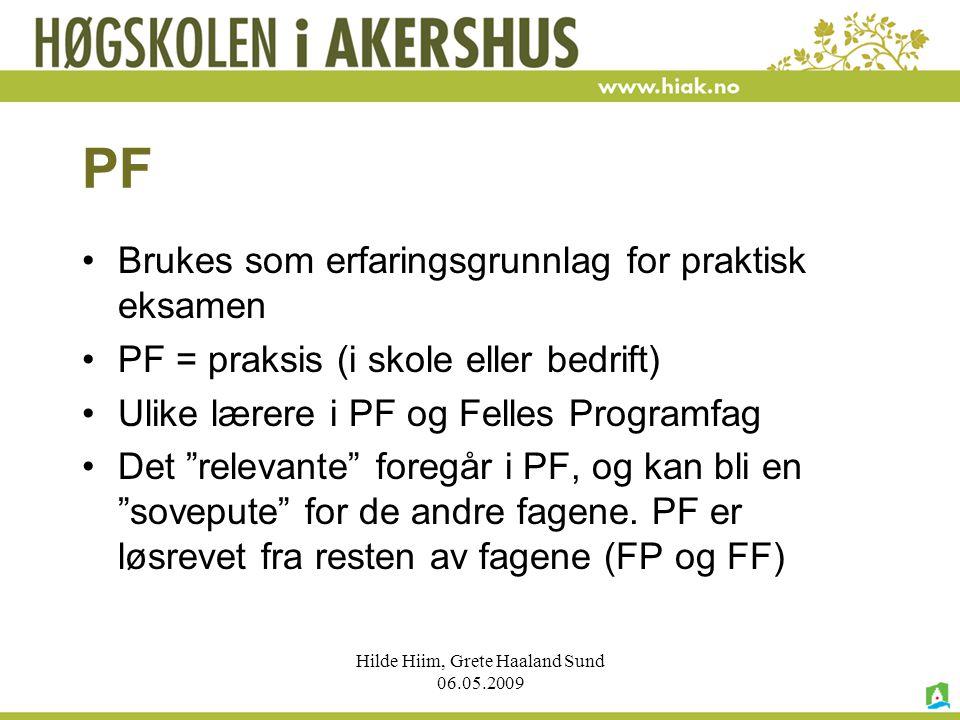 Hilde Hiim, Grete Haaland Sund 06.05.2009 PF Brukes som erfaringsgrunnlag for praktisk eksamen PF = praksis (i skole eller bedrift) Ulike lærere i PF
