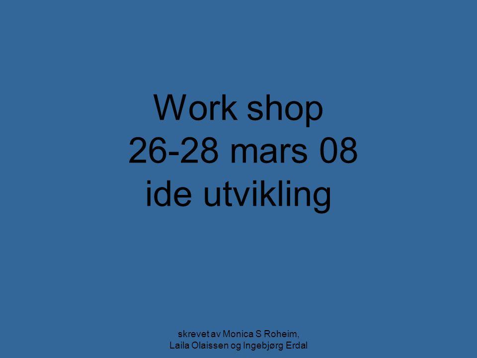 skrevet av Monica S Roheim, Laila Olaissen og Ingebjørg Erdal Work shop 26-28 mars 08 ide utvikling