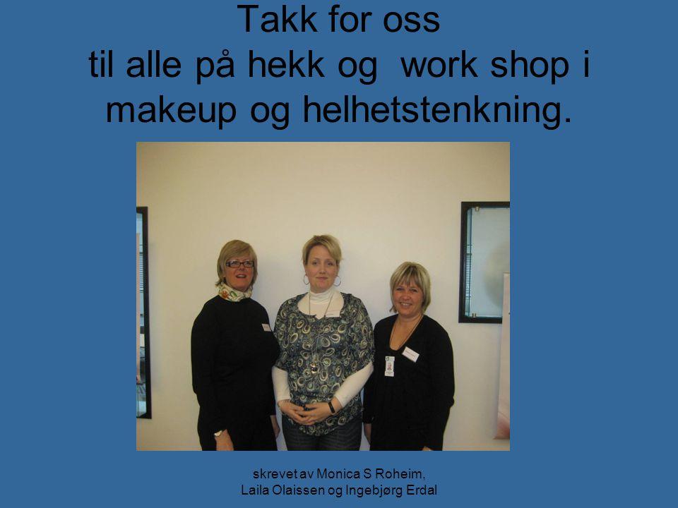 skrevet av Monica S Roheim, Laila Olaissen og Ingebjørg Erdal Takk for oss til alle på hekk og work shop i makeup og helhetstenkning.