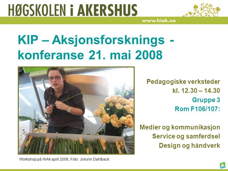 KIP – Aksjonsforsknings - konferanse 21. mai 2008 Pedagogiske verksteder kl. 12.30 – 14.30 Gruppe 3 Rom F106/107: Medier og kommunikasjon Service og s