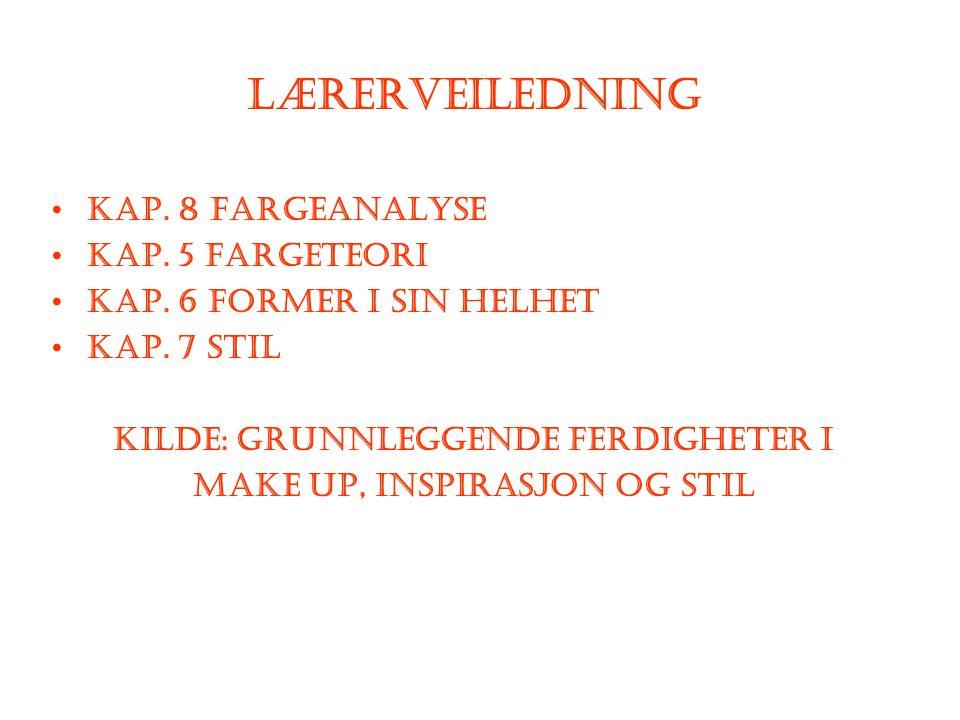 Lærerveiledning Kap. 8 Fargeanalyse Kap. 5 Fargeteori Kap. 6 Former i sin helhet Kap. 7 Stil Kilde: Grunnleggende ferdigheter i make up, inspirasjon o