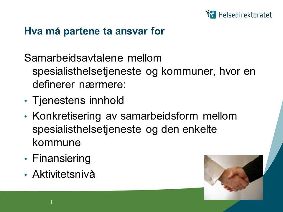 | Hva må partene ta ansvar for Samarbeidsavtalene mellom spesialisthelsetjeneste og kommuner, hvor en definerer nærmere: Tjenestens innhold Konkretisering av samarbeidsform mellom spesialisthelsetjeneste og den enkelte kommune Finansiering Aktivitetsnivå