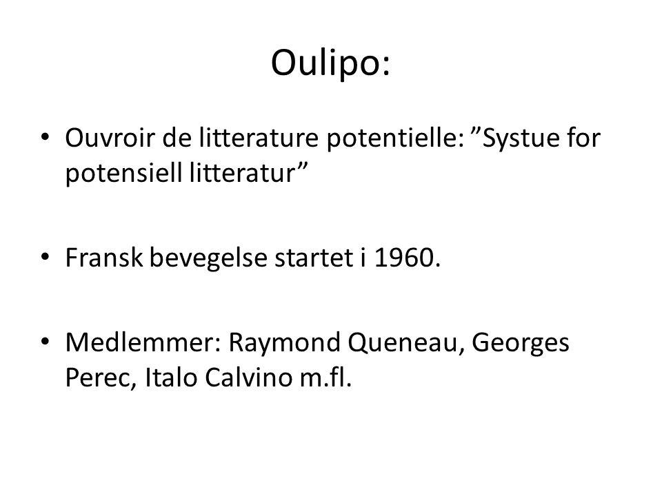 "Oulipo: Ouvroir de litterature potentielle: ""Systue for potensiell litteratur"" Fransk bevegelse startet i 1960. Medlemmer: Raymond Queneau, Georges Pe"