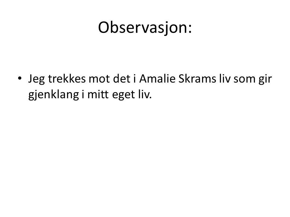 Observasjon: Jeg trekkes mot det i Amalie Skrams liv som gir gjenklang i mitt eget liv.