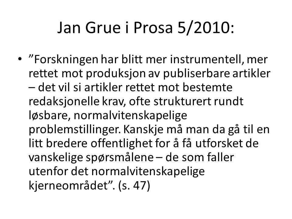 Jan Grue i Prosa 5/2010: Forskningen har blitt mer instrumentell, mer rettet mot produksjon av publiserbare artikler – det vil si artikler rettet mot bestemte redaksjonelle krav, ofte strukturert rundt løsbare, normalvitenskapelige problemstillinger.