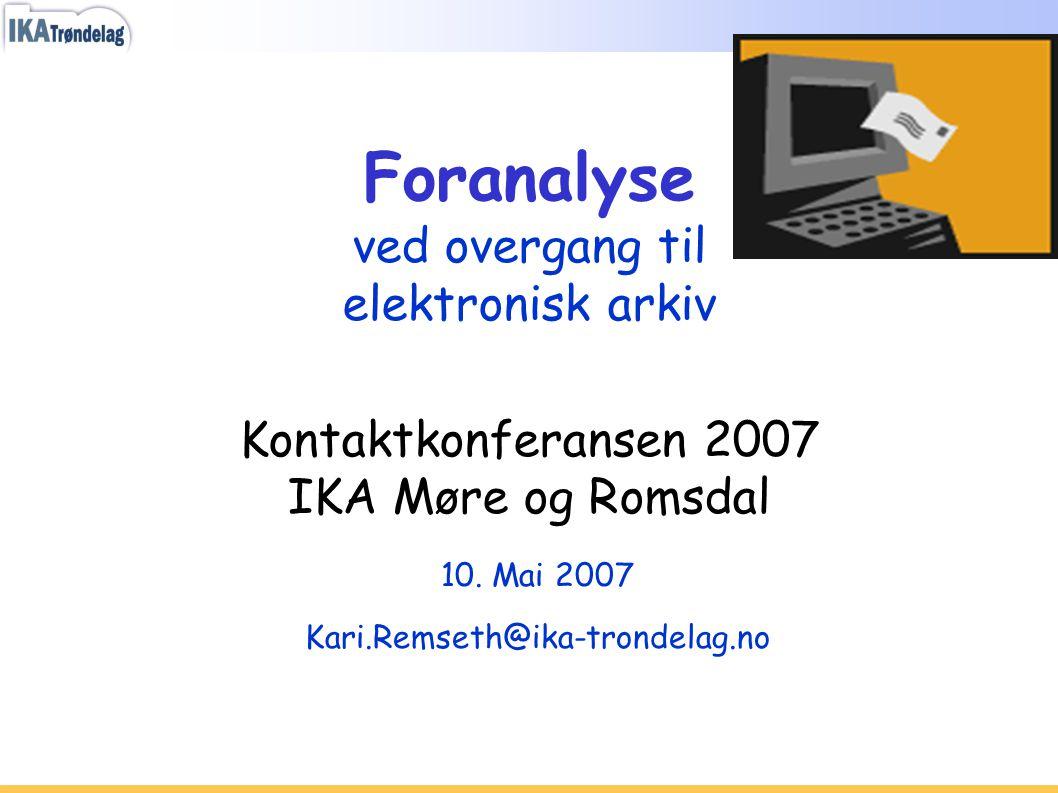 Foranalyse ved overgang til elektronisk arkiv Kontaktkonferansen 2007 IKA Møre og Romsdal 10. Mai 2007 Kari.Remseth@ika-trondelag.no