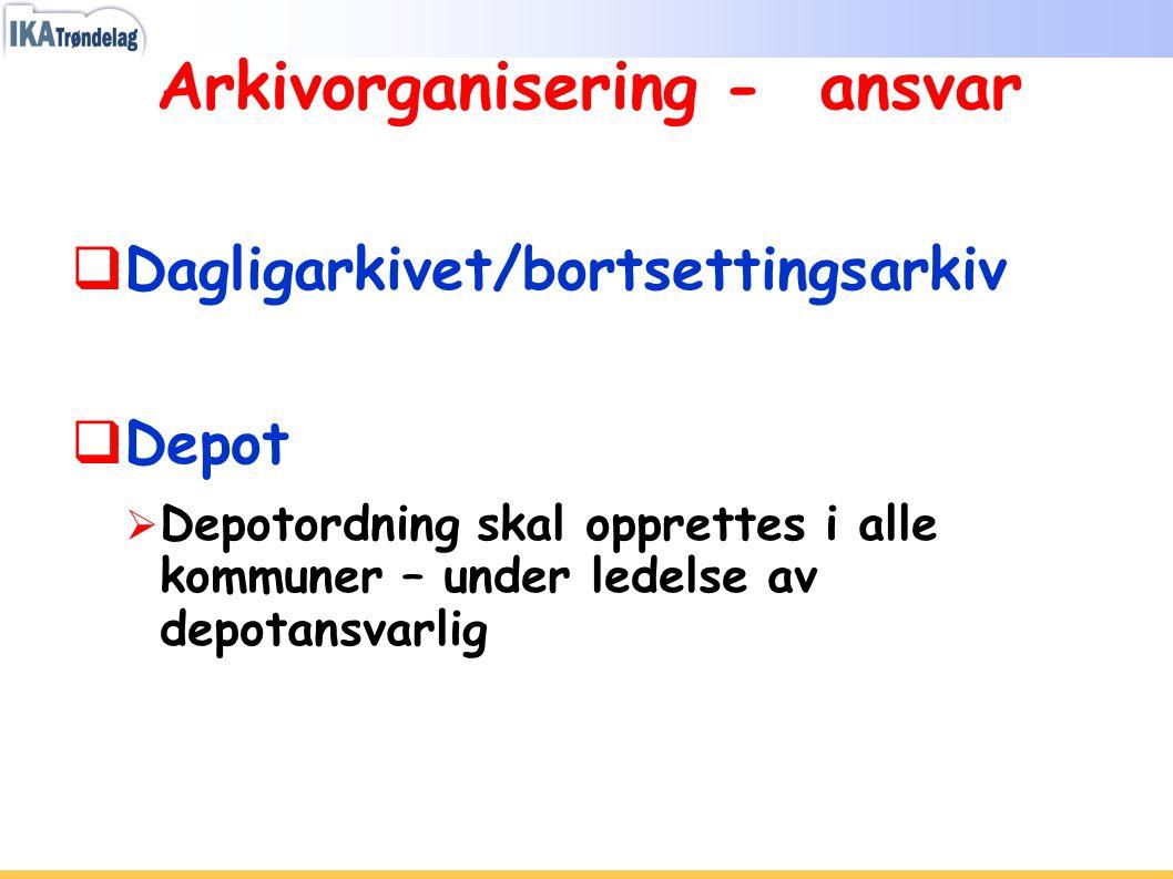 Arkivorganisering - ansvar  Dagligarkivet/bortsettingsarkiv  Depot  Depotordning skal opprettes i alle kommuner – under ledelse av depotansvarlig