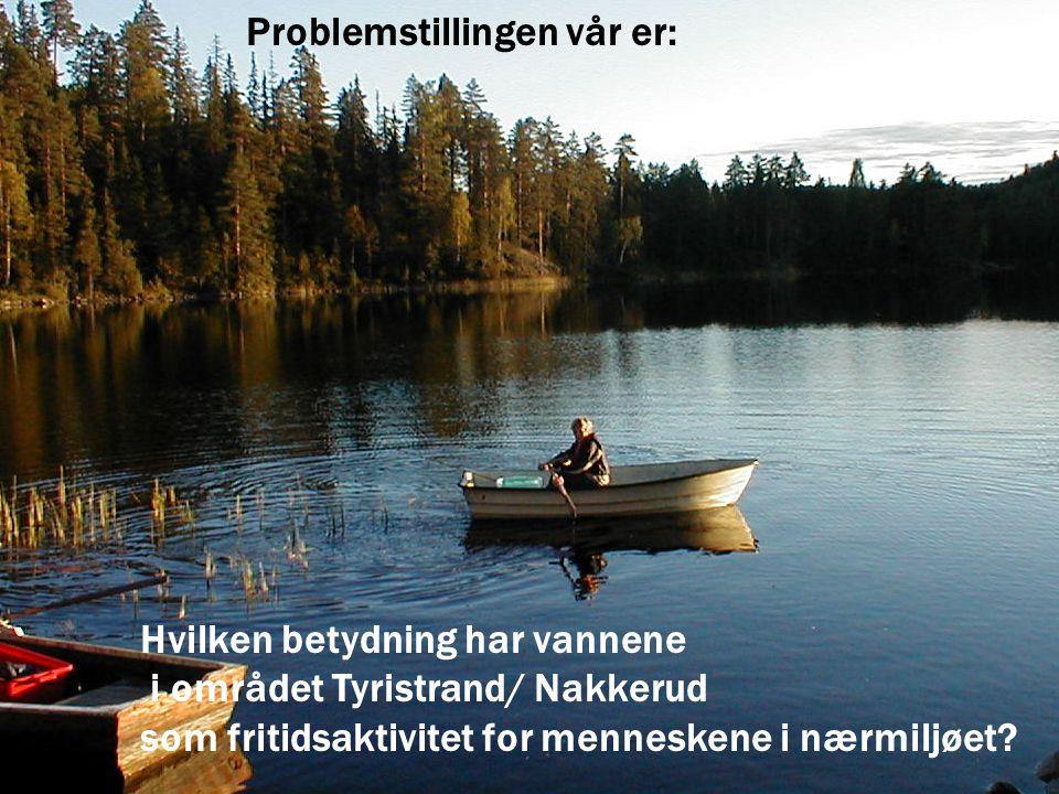 Problemstillingen vår er: Hvilken betydning har vannene i området Tyristrand/ Nakkerud som fritidsaktivitet for menneskene i nærmiljøet?