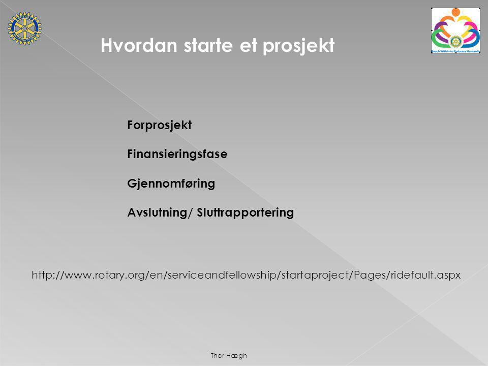 http://www.rotary.org/en/serviceandfellowship/startaproject/Pages/ridefault.aspx Hvordan starte et prosjekt Forprosjekt Finansieringsfase Gjennomføring Avslutning/ Sluttrapportering Thor Hægh