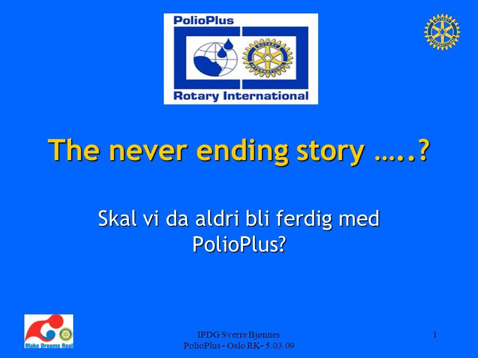 IPDG Sverre Bjønnes PolioPlus - Oslo RK- 5.03.09 1 The never ending story …..? Skal vi da aldri bli ferdig med PolioPlus?