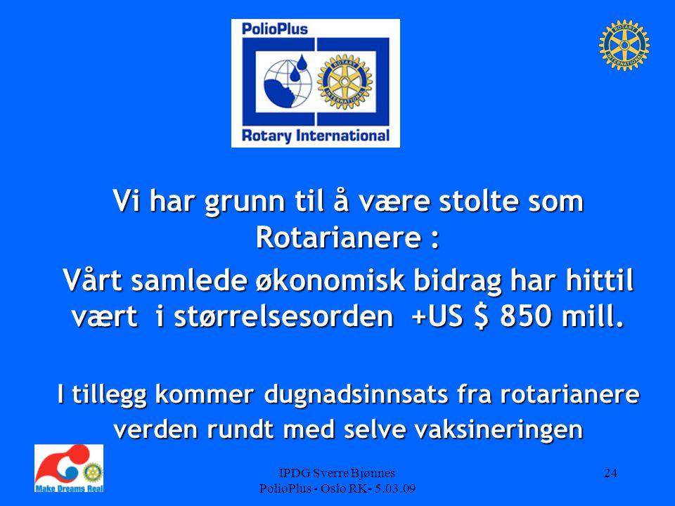 IPDG Sverre Bjønnes PolioPlus - Oslo RK- 5.03.09 24 Vi har grunn til å være stolte som Rotarianere : Vårt samlede økonomisk bidrag har hittil vært i størrelsesorden +US $ 850 mill.