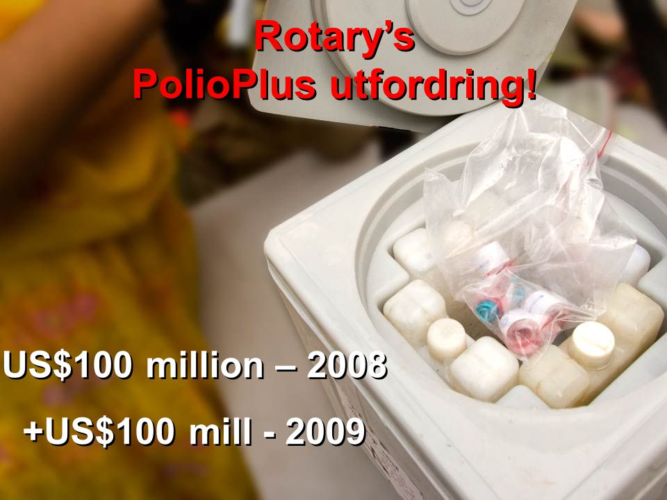 IPDG Sverre Bjønnes PolioPlus - Oslo RK- 5.03.09 29 US$100 million – 2008 +US$100 mill - 2009 US$100 million – 2008 +US$100 mill - 2009 Rotary's Polio